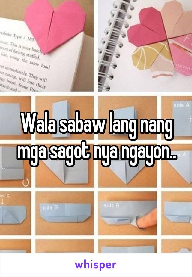 Wala sabaw lang nang mga sagot nya ngayon..