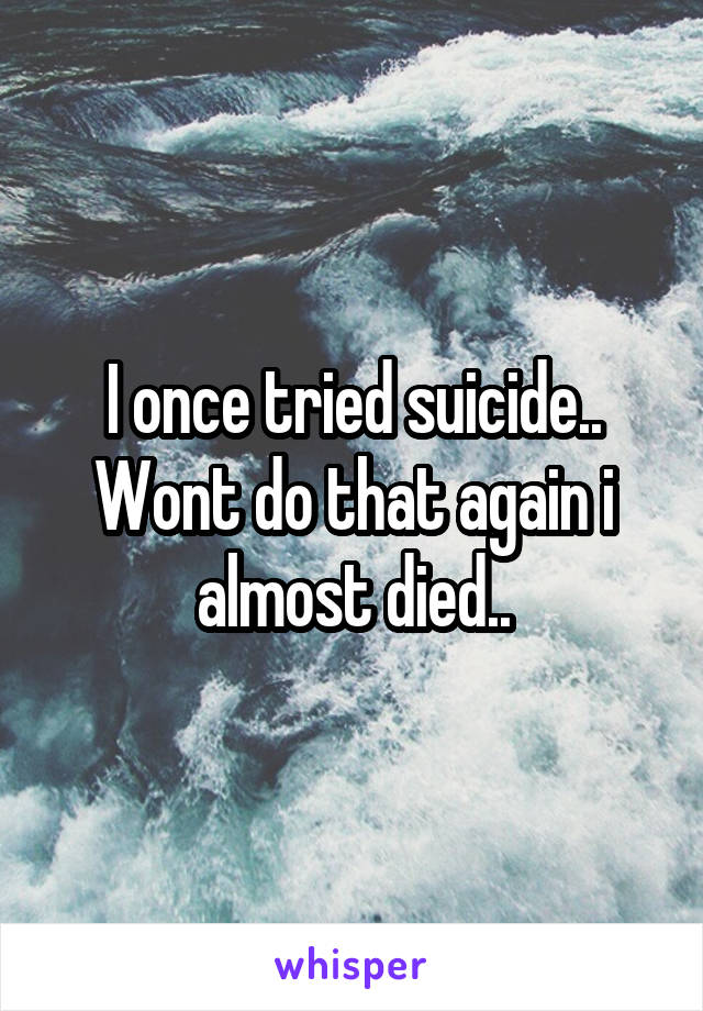 I once tried suicide.. Wont do that again i almost died..