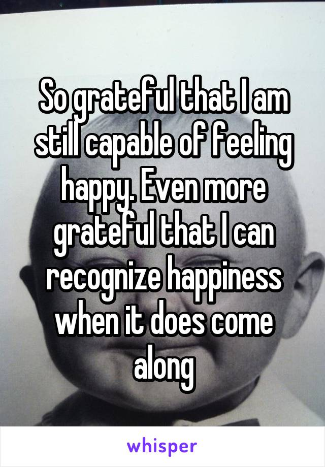 So grateful that I am still capable of feeling happy. Even more grateful that I can recognize happiness when it does come along