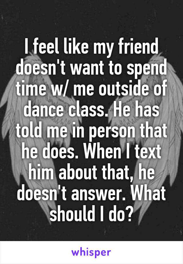 I feel like my friend doesn't want to spend time w/ me outside of dance class. He has told me in person that he does. When I text him about that, he doesn't answer. What should I do?