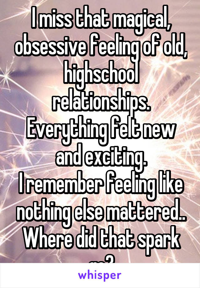 I miss that magical, obsessive feeling of old, highschool relationships. Everything felt new and exciting. I remember feeling like nothing else mattered.. Where did that spark go?