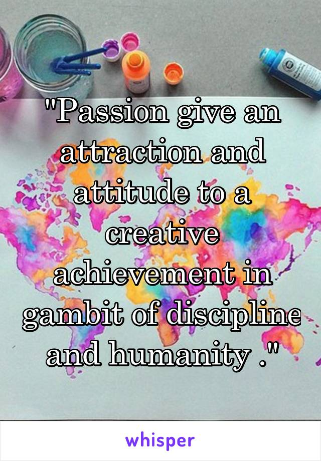"""Passion give an attraction and attitude to a creative achievement in gambit of discipline and humanity ."""