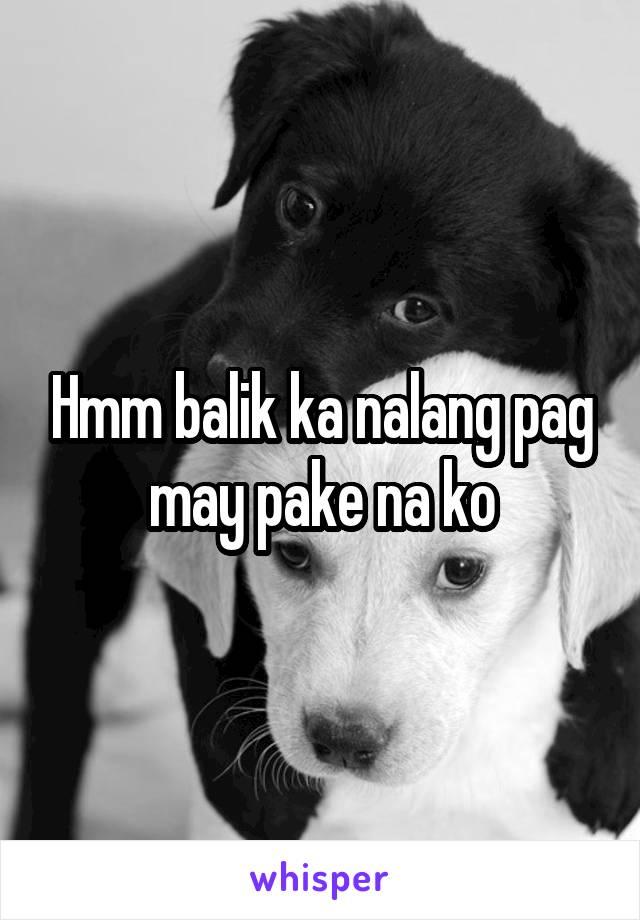 Hmm balik ka nalang pag may pake na ko