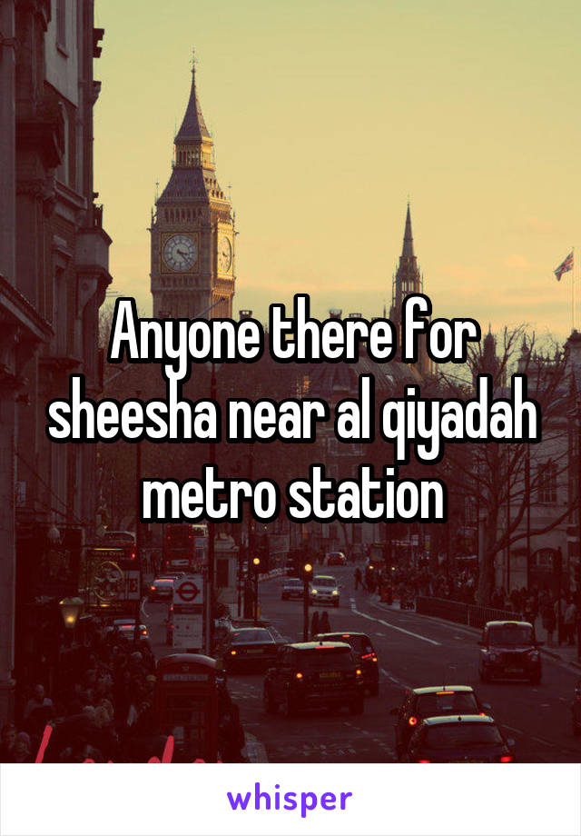 Anyone there for sheesha near al qiyadah metro station