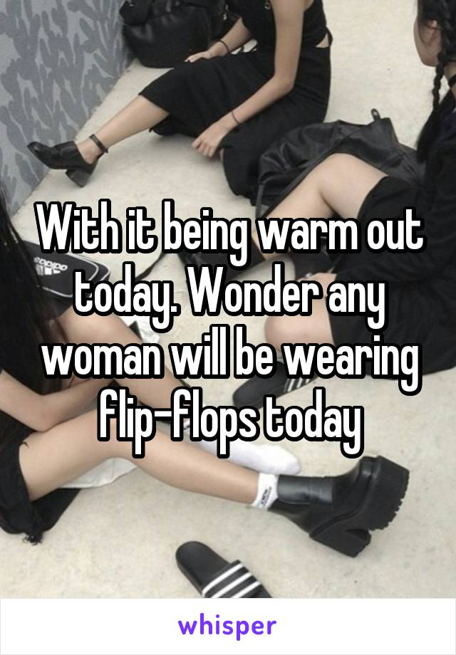 With it being warm out today. Wonder any woman will be wearing flip-flops today