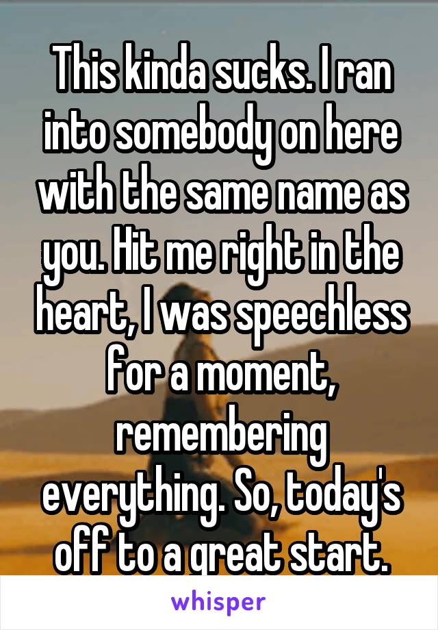 This kinda sucks. I ran into somebody on here with the same name as you. Hit me right in the heart, I was speechless for a moment, remembering everything. So, today's off to a great start.