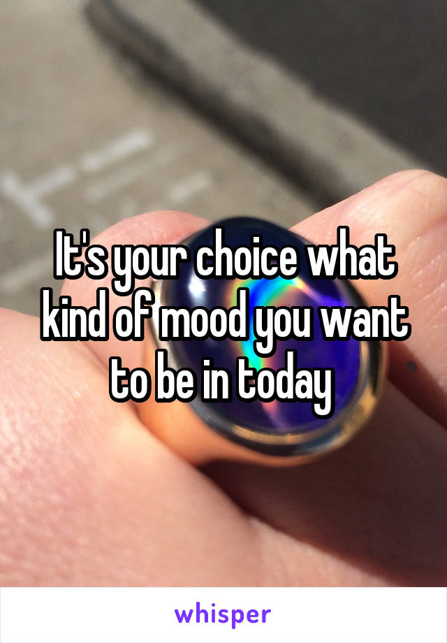 It's your choice what kind of mood you want to be in today