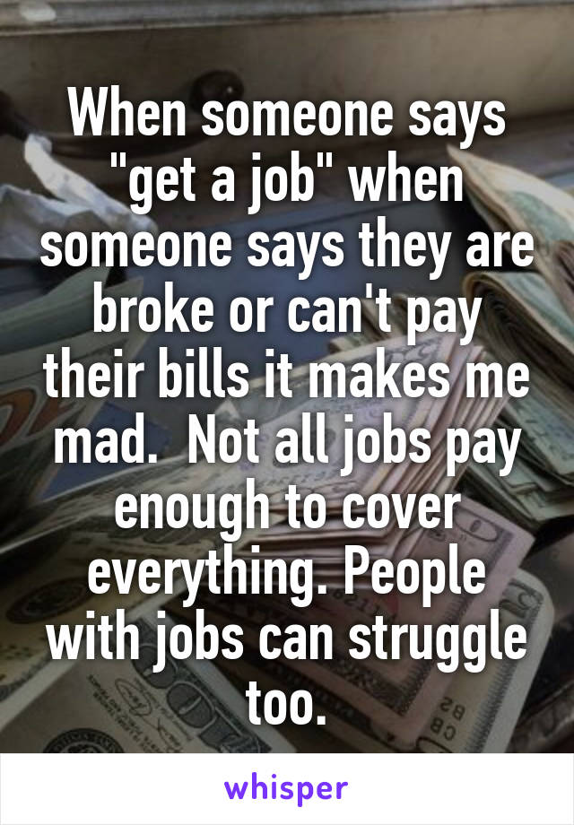 "When someone says ""get a job"" when someone says they are broke or can't pay their bills it makes me mad.  Not all jobs pay enough to cover everything. People with jobs can struggle too."
