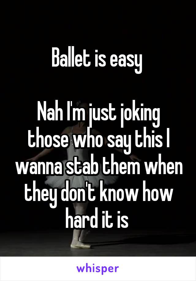 Ballet is easy   Nah I'm just joking those who say this I wanna stab them when they don't know how hard it is