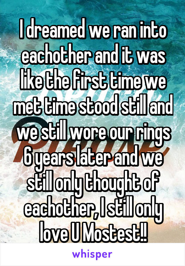 I dreamed we ran into eachother and it was like the first time we met time stood still and we still wore our rings 6 years later and we still only thought of eachother, I still only love U Mostest!!