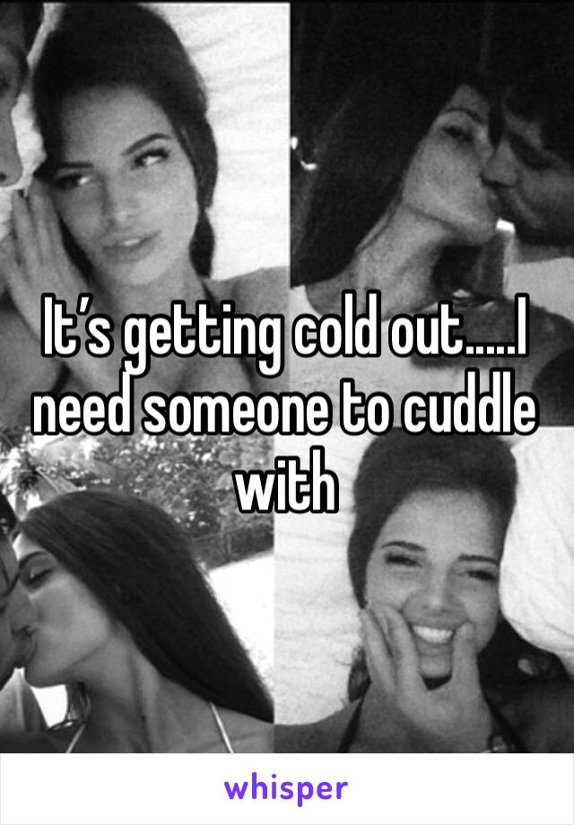 It's getting cold out.....I need someone to cuddle with