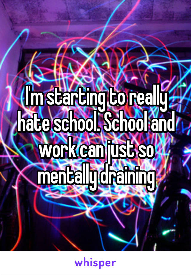 I'm starting to really hate school. School and work can just so mentally draining