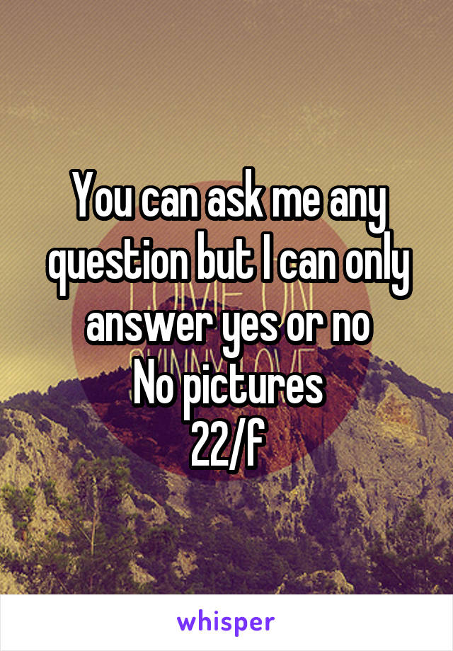 You can ask me any question but I can only answer yes or no No pictures 22/f