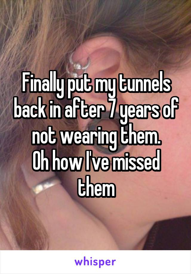 Finally put my tunnels back in after 7 years of not wearing them. Oh how I've missed them