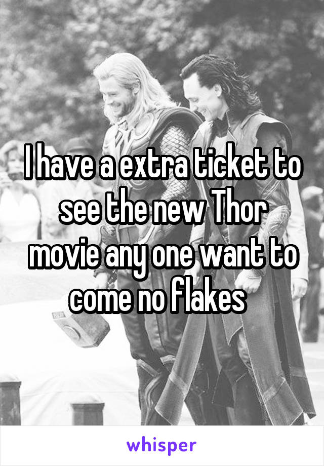 I have a extra ticket to see the new Thor movie any one want to come no flakes