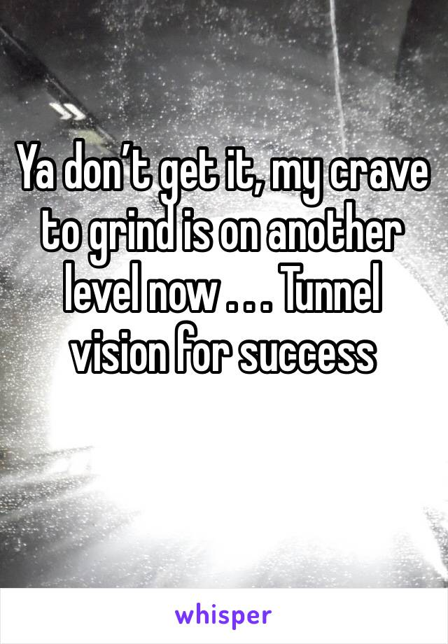 Ya don't get it, my crave to grind is on another level now . . . Tunnel vision for success