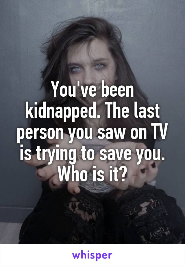You've been kidnapped. The last person you saw on TV is trying to save you. Who is it?