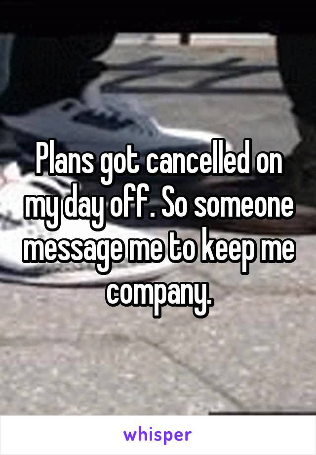 Plans got cancelled on my day off. So someone message me to keep me company.