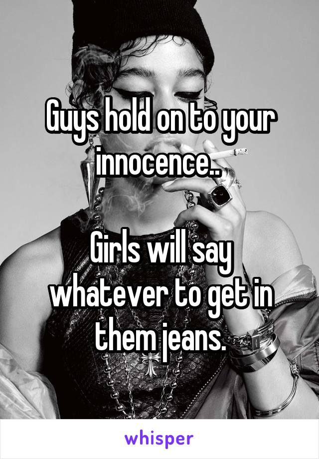 Guys hold on to your innocence..   Girls will say whatever to get in them jeans.