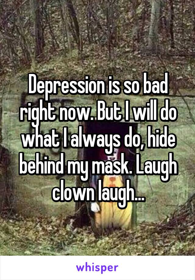 Depression is so bad right now. But I will do what I always do, hide behind my mask. Laugh clown laugh...