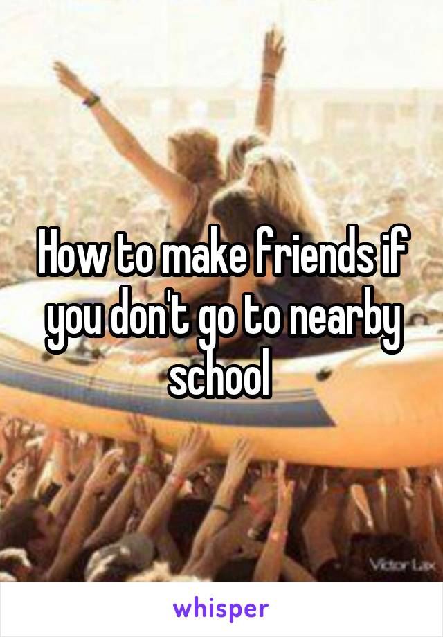 How to make friends if you don't go to nearby school