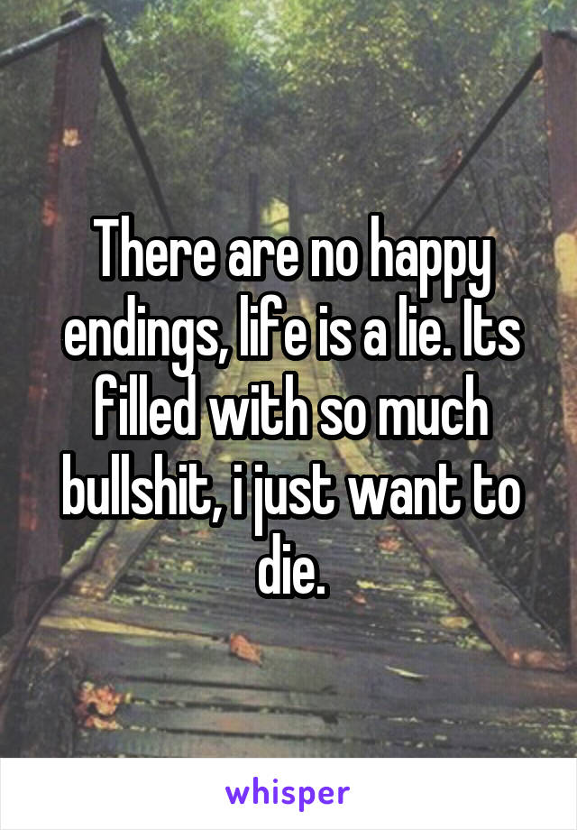 There are no happy endings, life is a lie. Its filled with so much bullshit, i just want to die.