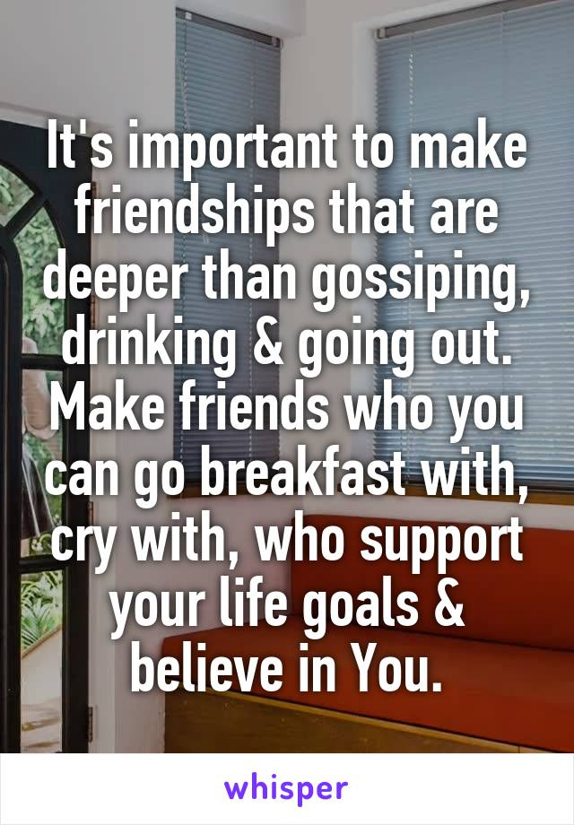 It's important to make friendships that are deeper than gossiping, drinking & going out. Make friends who you can go breakfast with, cry with, who support your life goals & believe in You.