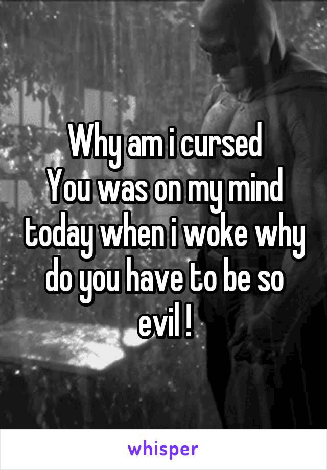 Why am i cursed You was on my mind today when i woke why do you have to be so evil !
