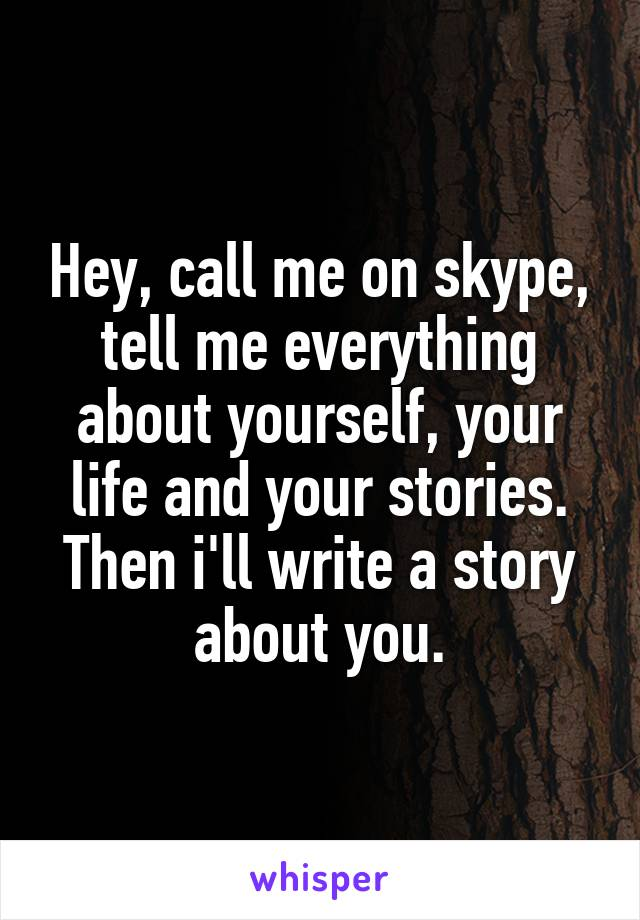 Hey, call me on skype, tell me everything about yourself, your life and your stories. Then i'll write a story about you.