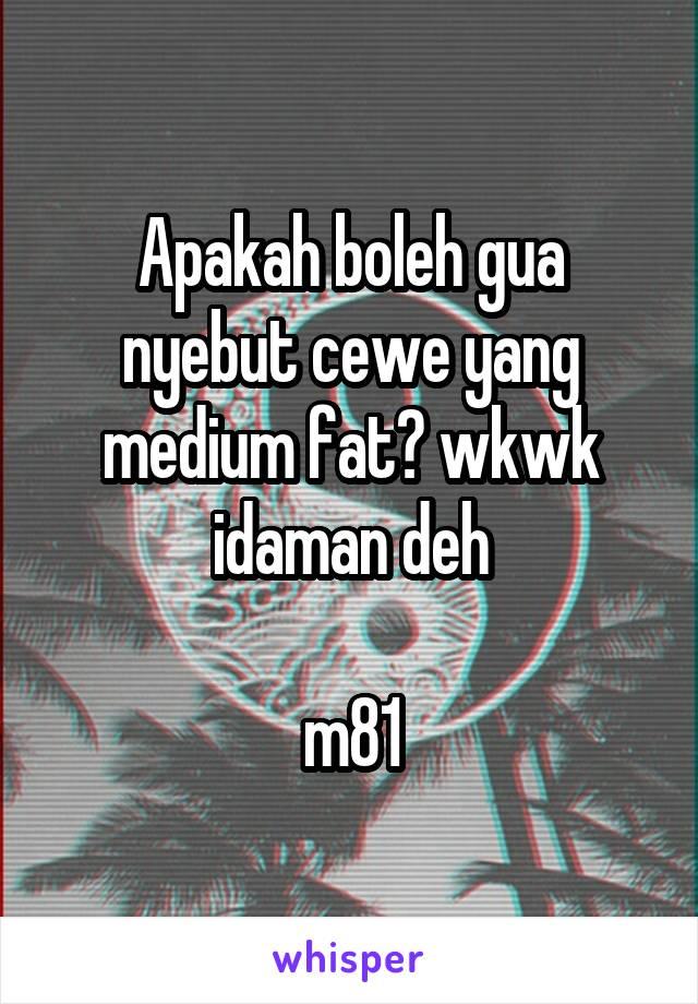 Apakah boleh gua nyebut cewe yang medium fat? wkwk idaman deh  m81