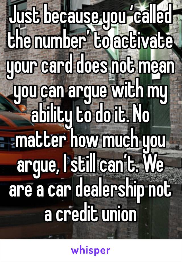 Just because you 'called the number' to activate your card does not mean you can argue with my ability to do it. No matter how much you argue, I still can't. We are a car dealership not a credit union