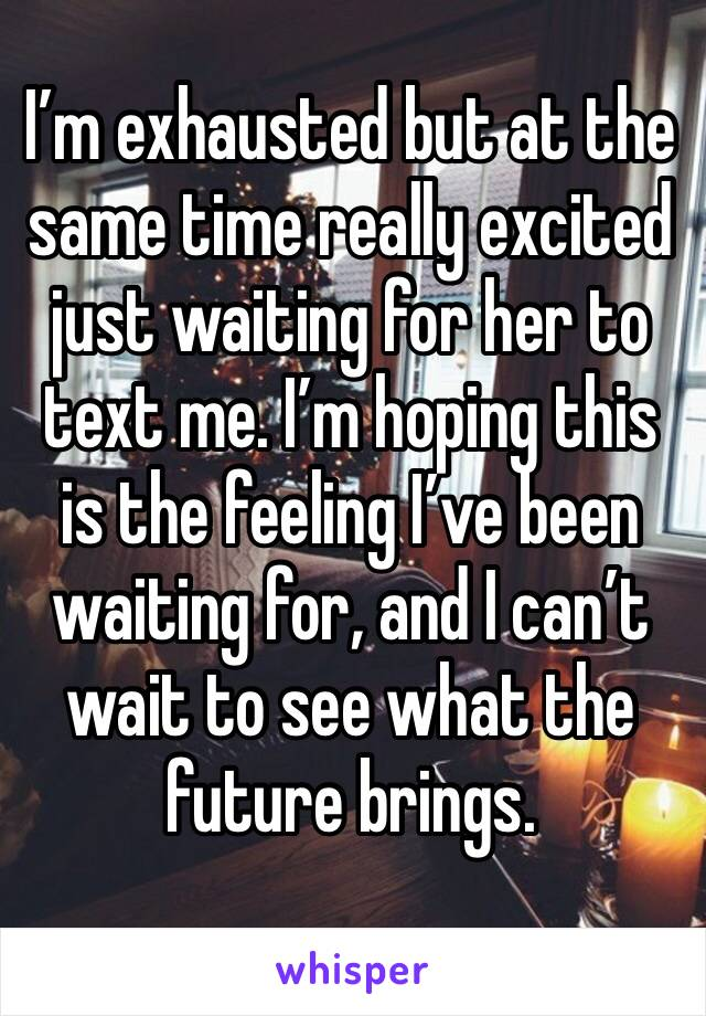 I'm exhausted but at the same time really excited just waiting for her to text me. I'm hoping this is the feeling I've been waiting for, and I can't wait to see what the future brings.