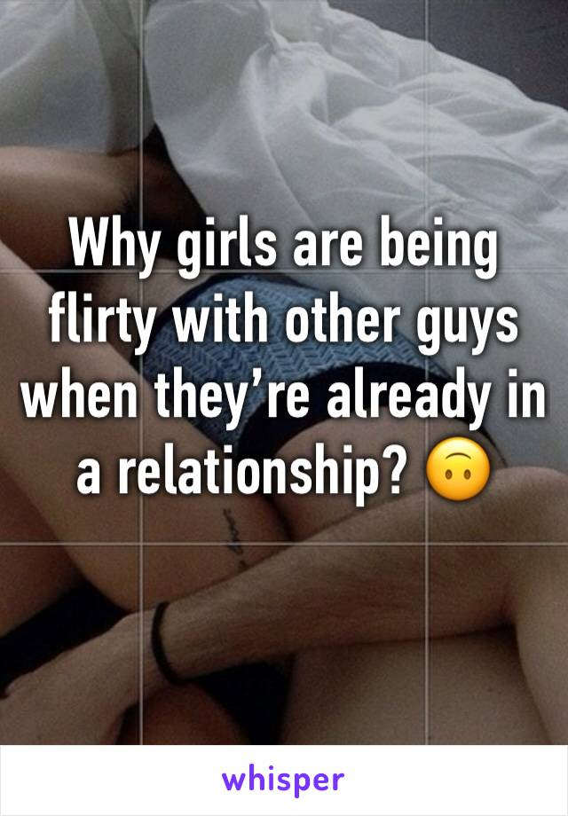 Why girls are being flirty with other guys when they're already in a relationship? 🙃