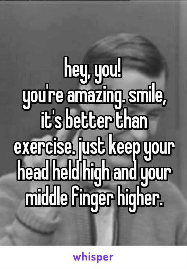 hey, you!  you're amazing. smile, it's better than exercise. just keep your head held high and your middle finger higher.