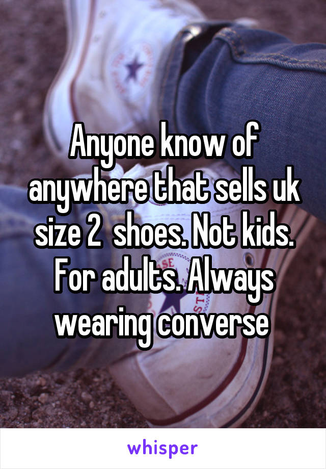 Anyone know of anywhere that sells uk size 2  shoes. Not kids. For adults. Always wearing converse
