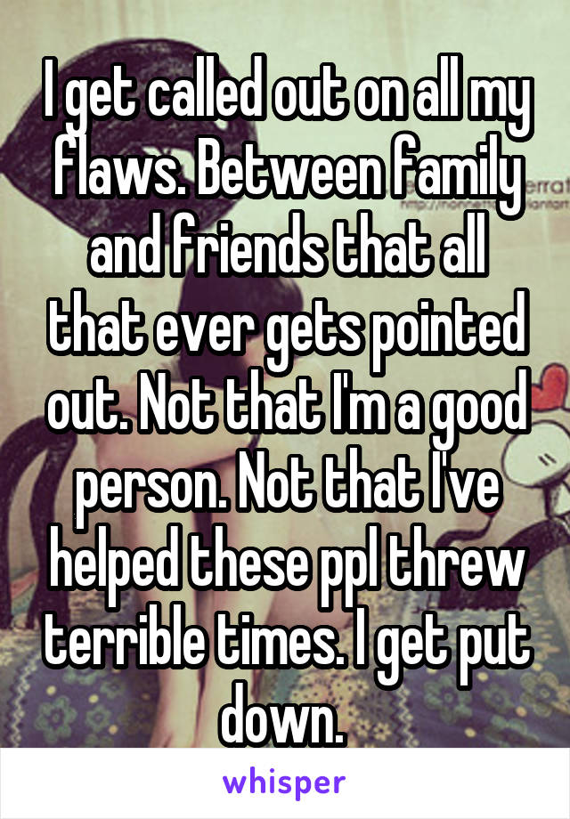 I get called out on all my flaws. Between family and friends that all that ever gets pointed out. Not that I'm a good person. Not that I've helped these ppl threw terrible times. I get put down.