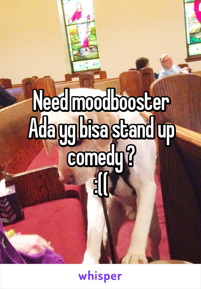 Need moodbooster Ada yg bisa stand up comedy ? :((