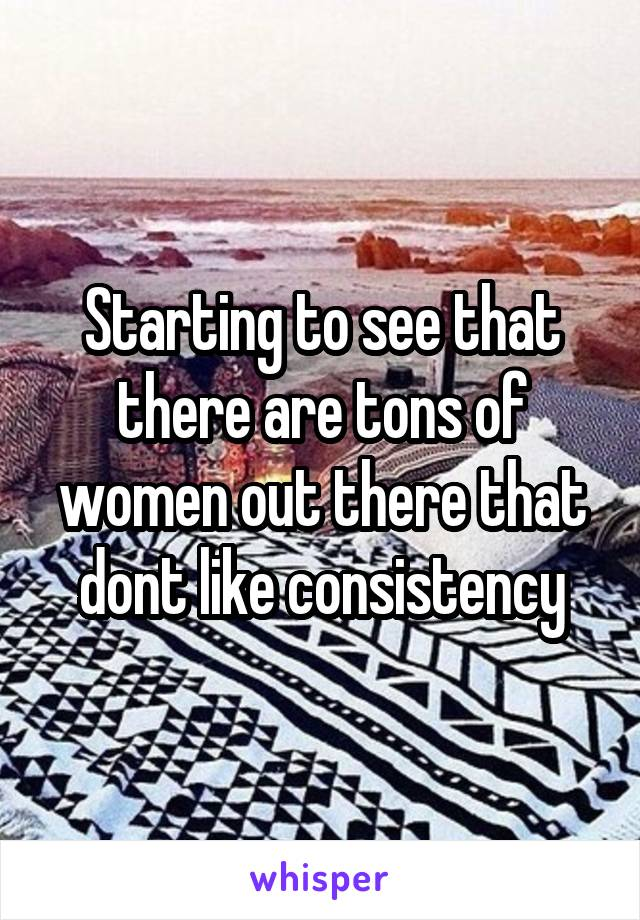 Starting to see that there are tons of women out there that dont like consistency