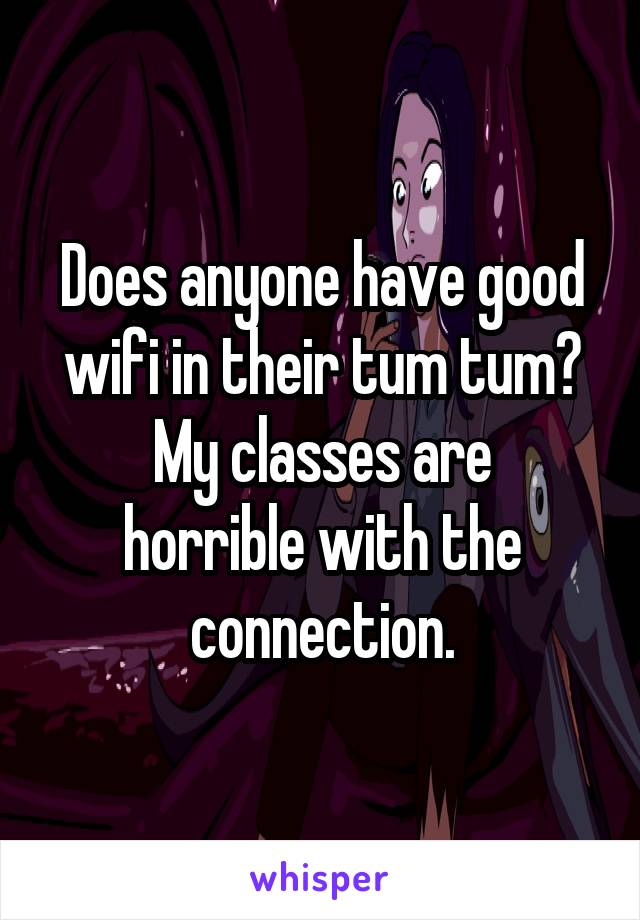 Does anyone have good wifi in their tum tum? My classes are horrible with the connection.