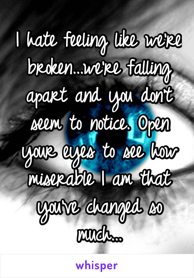 I hate feeling like we're broken...we're falling apart and you don't seem to notice. Open your eyes to see how miserable I am that you've changed so much...