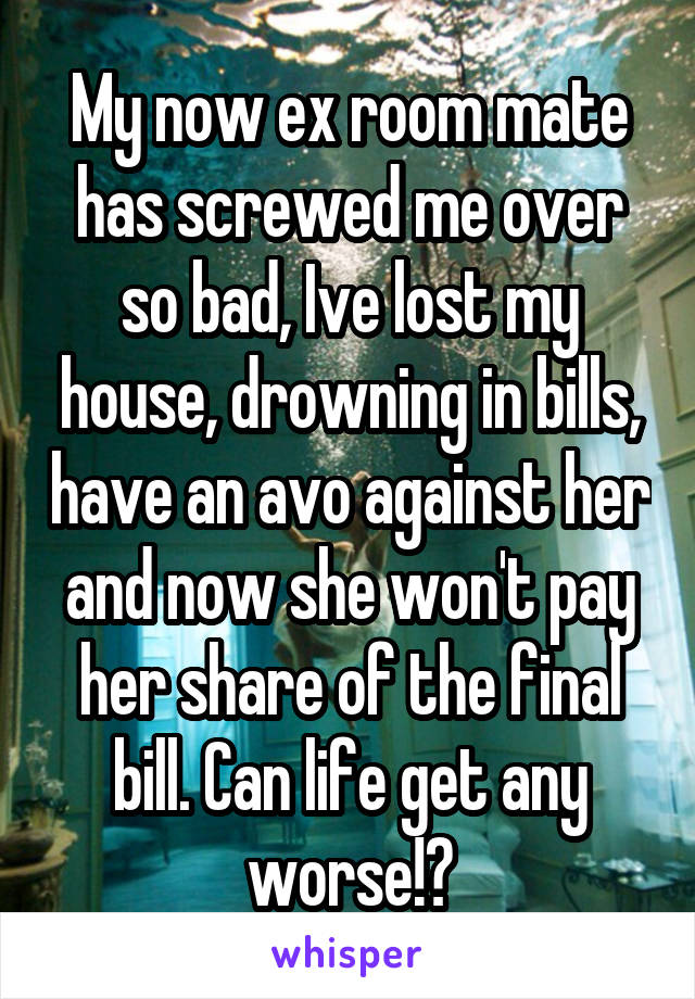My now ex room mate has screwed me over so bad, Ive lost my house, drowning in bills, have an avo against her and now she won't pay her share of the final bill. Can life get any worse!?