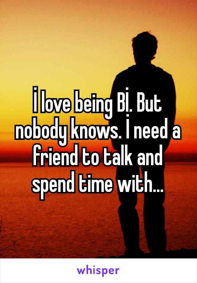 İ love being Bİ. But nobody knows. İ need a friend to talk and spend time with...