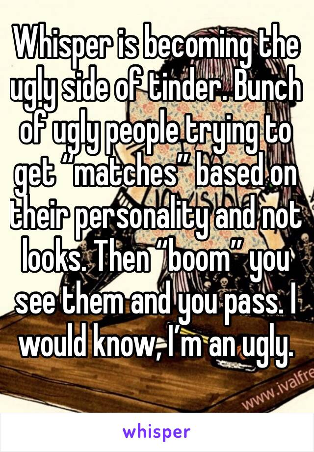 "Whisper is becoming the ugly side of tinder. Bunch of ugly people trying to get ""matches"" based on their personality and not looks. Then ""boom"" you see them and you pass. I would know, I'm an ugly."