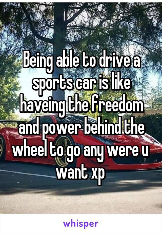 Being able to drive a sports car is like haveing the freedom and power behind the wheel to go any were u  want xp