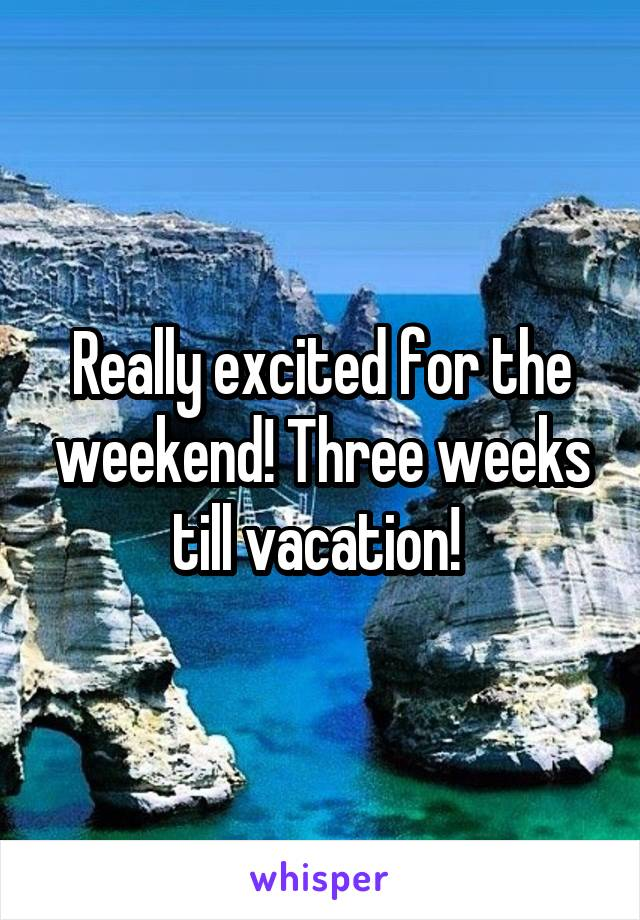 Really excited for the weekend! Three weeks till vacation!