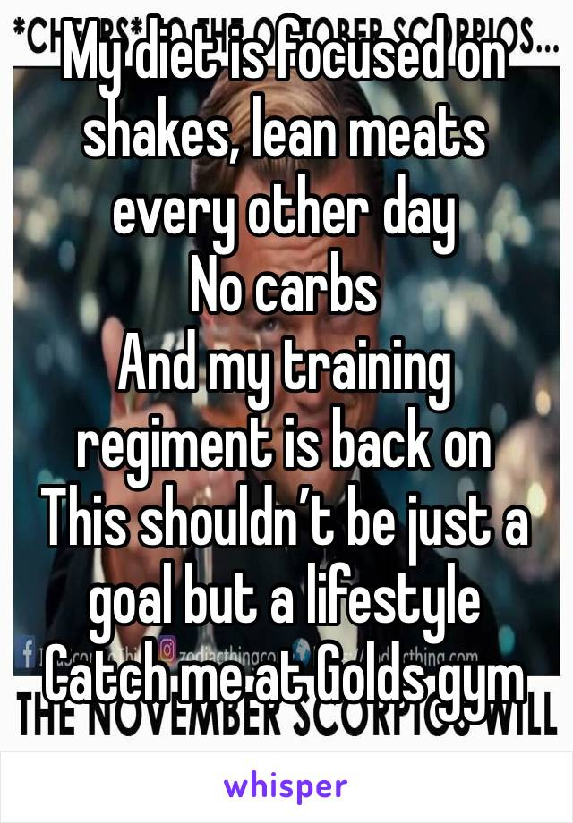 My diet is focused on shakes, lean meats every other day  No carbs And my training regiment is back on This shouldn't be just a goal but a lifestyle  Catch me at Golds gym