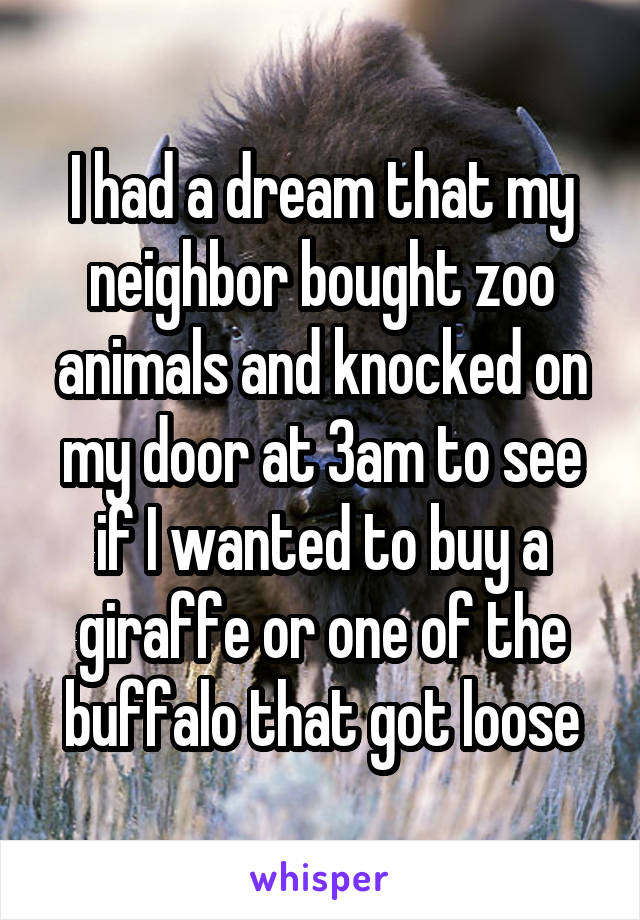 I had a dream that my neighbor bought zoo animals and knocked on my door at 3am to see if I wanted to buy a giraffe or one of the buffalo that got loose
