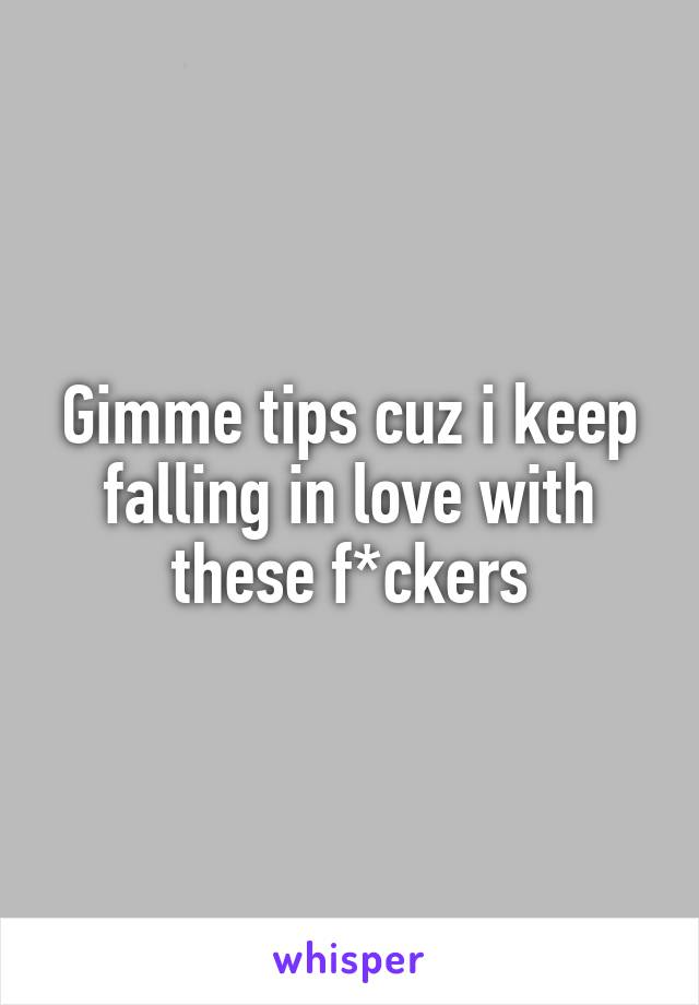 Gimme tips cuz i keep falling in love with these f*ckers