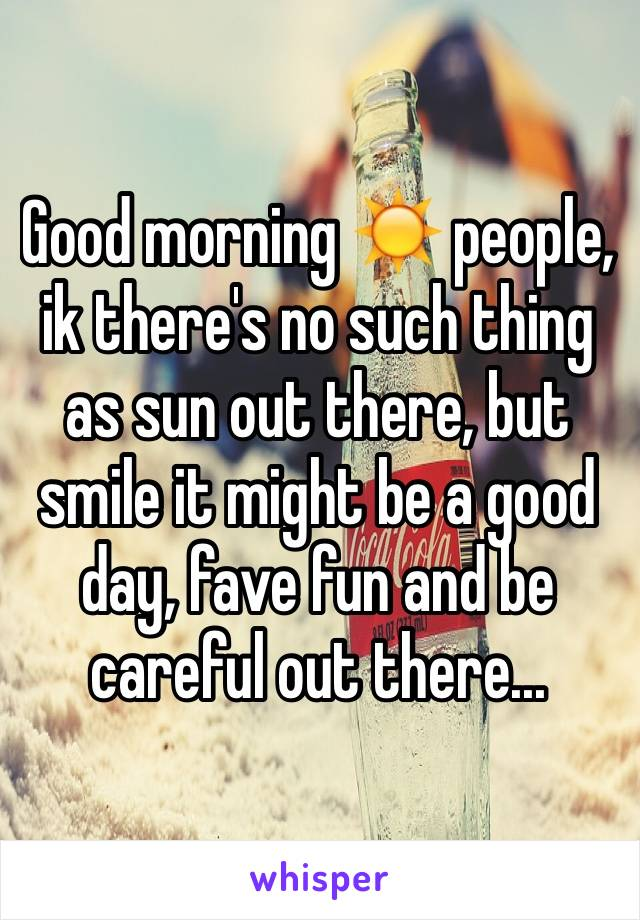 Good morning ☀️ people, ik there's no such thing as sun out there, but smile it might be a good day, fave fun and be careful out there...