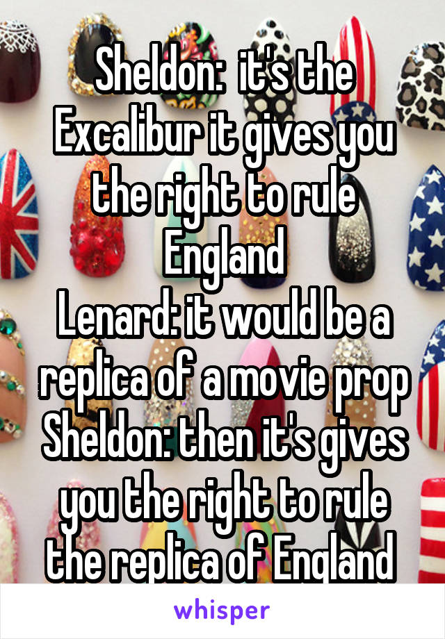 Sheldon:  it's the Excalibur it gives you the right to rule England Lenard: it would be a replica of a movie prop Sheldon: then it's gives you the right to rule the replica of England